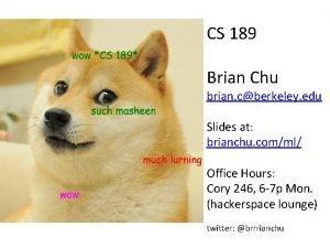 CS 189 Brian Chu brian cberkeley edu Slides