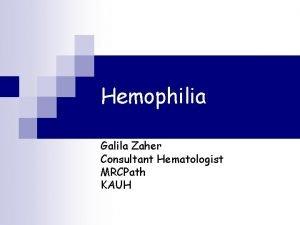 Hemophilia Galila Zaher Consultant Hematologist MRCPath KAUH Prevalence