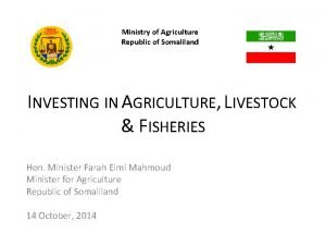 Ministry of Agriculture Republic of Somaliland INVESTING IN