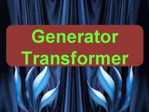 Generator Transformer PRESENTED BY PROF VG PATEL TRANSFORMER