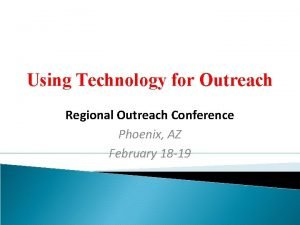 Using Technology for Outreach Regional Outreach Conference Phoenix