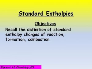 Standard Enthalpies Objectives Recall the definition of standard
