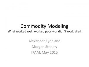Commodity Modeling What worked well worked poorly or
