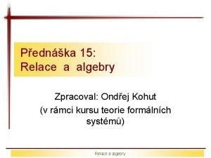 Pednka 15 Relace a algebry Zpracoval Ondej Kohut
