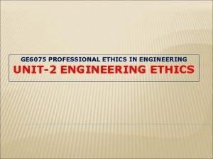 GE 6075 PROFESSIONAL ETHICS IN ENGINEERING UNIT2 ENGINEERING
