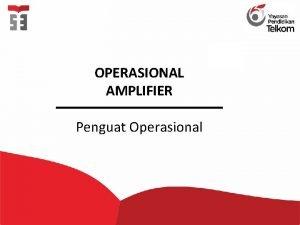 OPERASIONAL AMPLIFIER Penguat Operasional Pendahuluan Simbol Bentuk Fisik