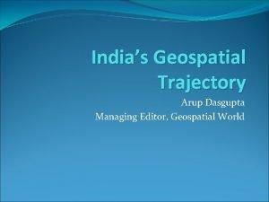 Indias Geospatial Trajectory Arup Dasgupta Managing Editor Geospatial