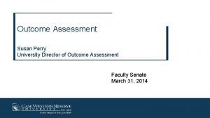 Outcome Assessment Susan Perry University Director of Outcome