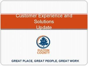 Customer Experience and Solutions Update GREAT PLACE GREAT