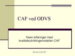 CAF ved ODVS Noen erfaringer med kvalitetsutviklingsmodellen CAF