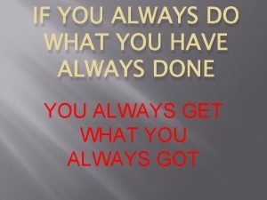IF YOU ALWAYS DO WHAT YOU HAVE ALWAYS