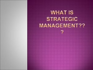 WHAT IS STRATEGIC MANAGEMENT Strategic Management The set