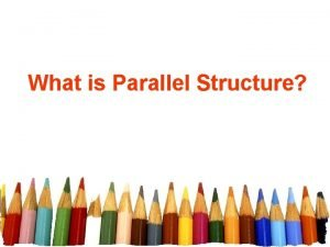 What is Parallel Structure Parallel StructureParallelism Parallelism refers
