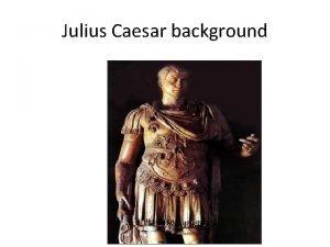 Julius Caesar background Introduction Julius Caesar was born