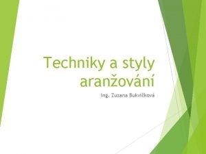 Techniky a styly aranovn Ing Zuzana Bukvikov Techniky