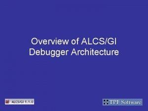 Overview of ALCSGI Debugger Architecture ALCSGI Debugger Architecture