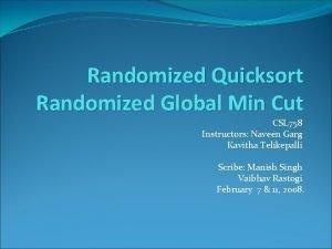 Randomized Quicksort Randomized Global Min Cut CSL 758