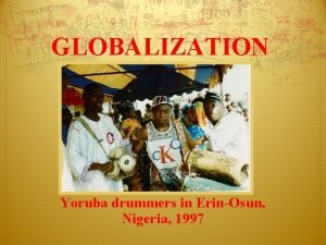 GLOBALIZATION Yoruba drummers in ErinOsun Nigeria 1997 Interdependence