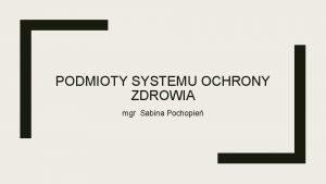 PODMIOTY SYSTEMU OCHRONY ZDROWIA mgr Sabina Pochopie wiadczeniobiorcy