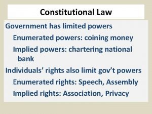 Constitutional Law Government has limited powers Enumerated powers