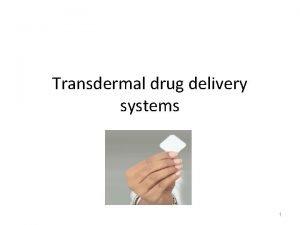 Transdermal drug delivery systems 1 Transdermal drug delivery