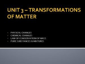 UNIT 3 TRANSFORMATIONS OF MATTER PHYSICAL CHANGES CHEMICAL