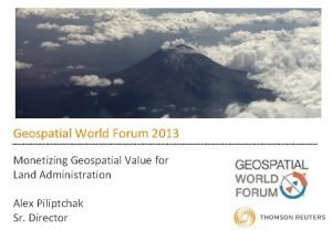 Geospatial World Forum 2013 Monetizing Geospatial Value for