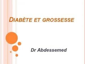 DIABTE ET GROSSESSE Dr Abdessemed GROSSESSE CHEZ LA