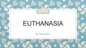 EUTHANASIA By Sabrina Didiano Overview What is euthanasia