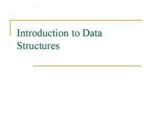 Introduction to Data Structures Data Structures n A