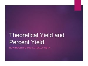 Theoretical Yield and Percent Yield HOW MUCH DID