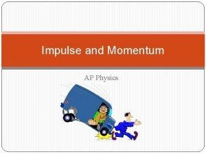 Impulse and Momentum AP Physics Impulse Momentum Consider
