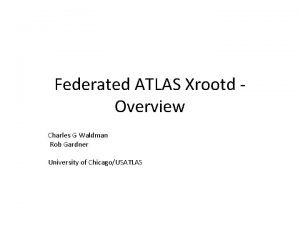 Federated ATLAS Xrootd Overview Charles G Waldman Rob