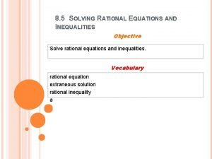 8 5 SOLVING RATIONAL EQUATIONS AND INEQUALITIES Objective
