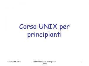 Corso UNIX per principianti Elisabetta Pace Corso UNIX