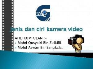 Jenis dan ciri kamera video AHLI KUMPULAN Mohd