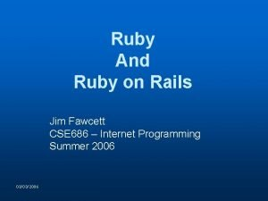 Ruby And Ruby on Rails Jim Fawcett CSE