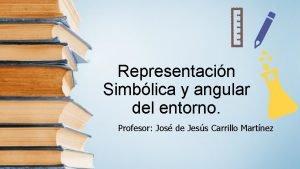 Representacin Simblica y angular del entorno Profesor Jos