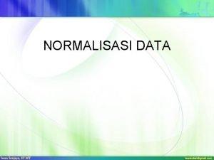 NORMALISASI DATA Normalisasi Normalisasi merupakan sebuah teknik dalam