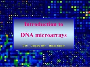 Introduction to DNA microarrays DTU January 2007 Hanne