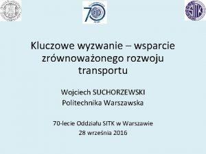 Kluczowe wyzwanie wsparcie zrwnowaonego rozwoju transportu Wojciech SUCHORZEWSKI