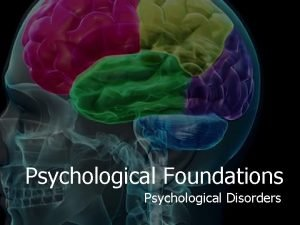 Psychological Foundations Psychological Disorders What is a Psychological