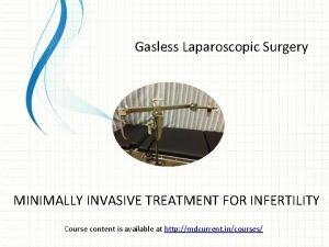Gasless Laparoscopic Surgery MINIMALLY INVASIVE TREATMENT FOR INFERTILITY