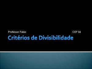 Professor Fbio CEF 04 Critrios de Divisibilidade Divisibilidade