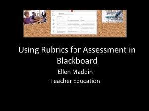 Using Rubrics for Assessment in Blackboard Ellen Maddin