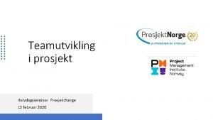 Teamutvikling i prosjekt Halvdagsseminar Prosjekt Norge 12 februar