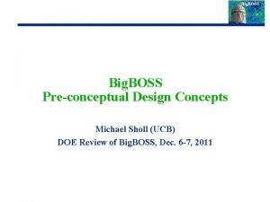 Big BOSS Preconceptual Design Concepts Michael Sholl UCB