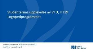 Studenternas upplevelse av VFU HT 19 Logopedprogrammet Underskningsperiod