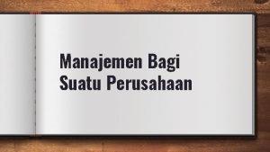 Manajemen Bagi Suatu Perusahaan Manajemen merupakan suatu proses