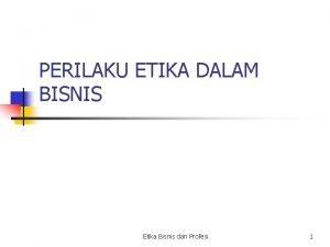 PERILAKU ETIKA DALAM BISNIS Etika Bisnis dan Profesi